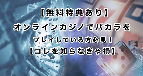 【無料特典あり】オンラインカジノでバカラをプレイしている方必見!【コレを知らなきゃ損】
