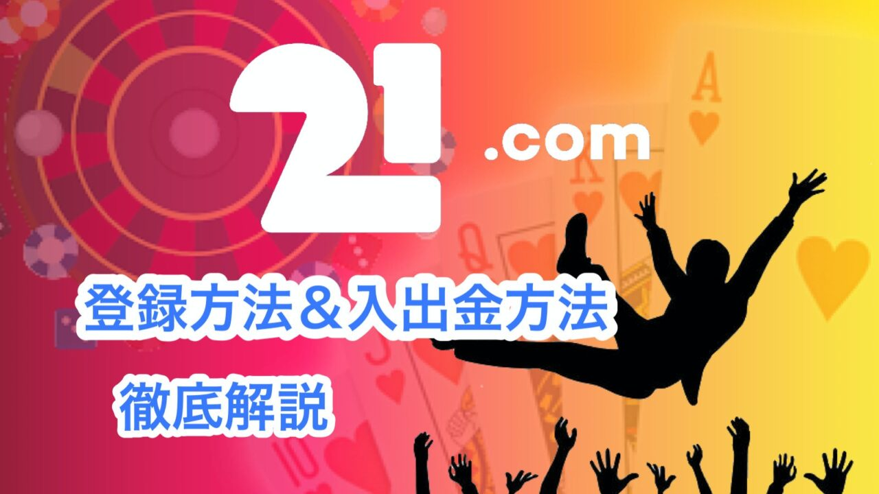 21.com 登録方法 入金方法 出金方法 本人確認方法
